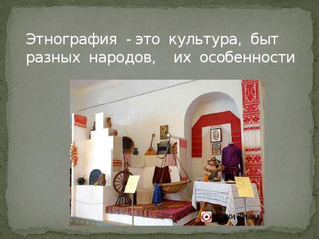 Этнография - это культура, быт разных народов, их особенности