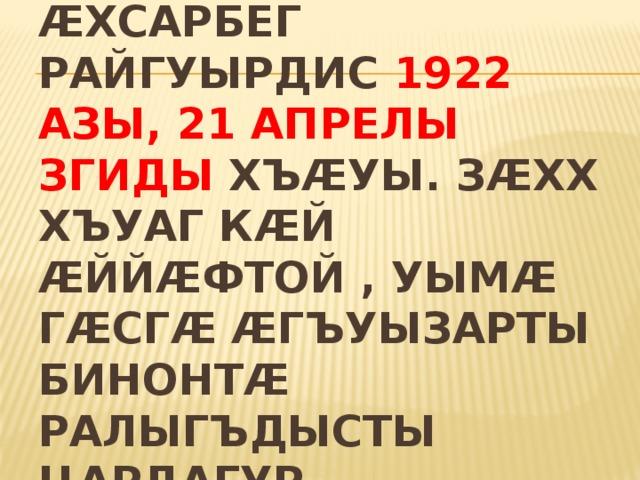 Ӕгъуызарты Тӕтӕрхъаны фырт Ӕхсарбег райгуырдис 1922 азы, 21 апрелы Згиды хъӕуы. Зӕхх хъуаг кӕй ӕййӕфтой , уымӕ гӕсгӕ Ӕгъуызарты бинонтӕ ралыгъдысты цардагур Алагирмӕ.