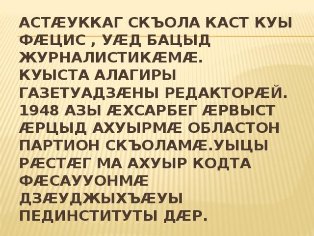 Астӕуккаг скъола каст куы фӕцис , уӕд бацыд журналистикӕмӕ.  Куыста Алагиры газетуадзӕны редакторӕй. 1948 азы Ӕхсарбег ӕрвыст ӕрцыд ахуырмӕ Областон партион скъоламӕ.Уыцы рӕстӕг ма ахуыр кодта фӕсаууонмӕ Дзӕуджыхъӕуы пединституты дӕр.