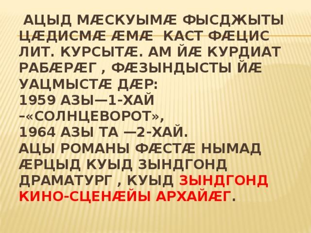 Ацыд Мӕскуымӕ фысджыты цӕдисмӕ ӕмӕ каст фӕцис лит. курсытӕ. Ам йӕ курдиат рабӕрӕг , фӕзындысты йӕ уацмыстӕ дӕр:  1959 азы—1-хай –«Солнцеворот»,  1964 азы та —2-хай.  Ацы романы фӕстӕ нымад ӕрцыд куыд зындгонд драматург , куыд зындгонд кино-сценӕйы архайӕг .