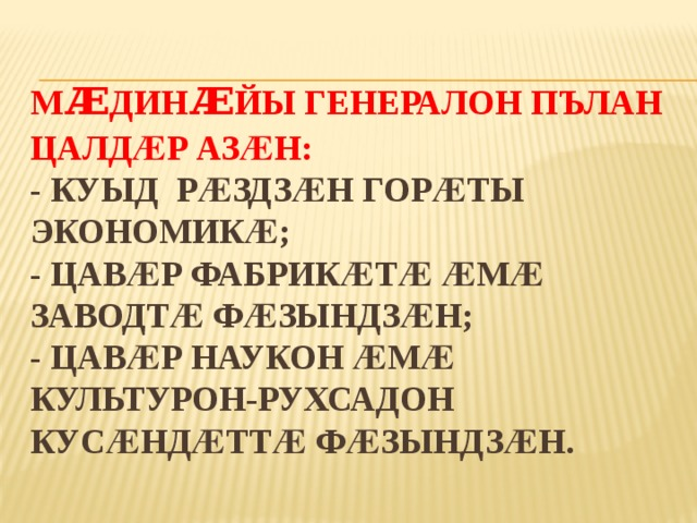 М ᴁ дин ᴁ йы генералон пълан цалдӕр азӕн:  - Куыд рӕздзӕн горӕты экономикӕ;  - Цавӕр фабрикӕтӕ ӕмӕ заводтӕ фӕзындзӕн;  - Цавӕр наукон ӕмӕ культурон-рухсадон кусӕндӕттӕ фӕзындзӕн.