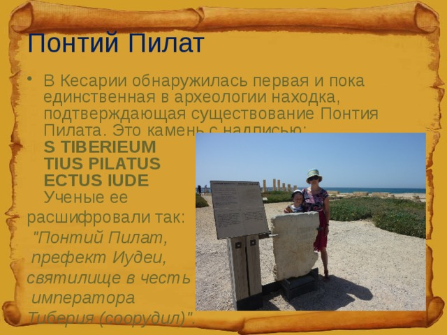 Понтий Пилат В Кесарии обнаружилась первая и пока единственная в археологии находка, подтверждающая существование Понтия Пилата. Это камень с надписью:  S TIBERIEUM  TIUS PILATUS  ECTUS IUDE  Ученые ее расшифровали так: