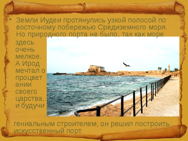 Земли Иудеи протянулись узкой полосой по восточному побережью Средиземного моря. Но природного порта не было, так как море