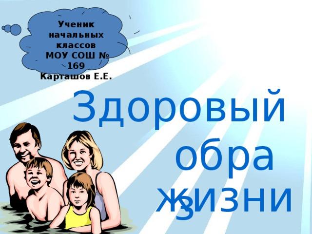 Ученик начальных классов  МОУ СОШ № 169 Карташов Е.Е. Здоровый образ жизни