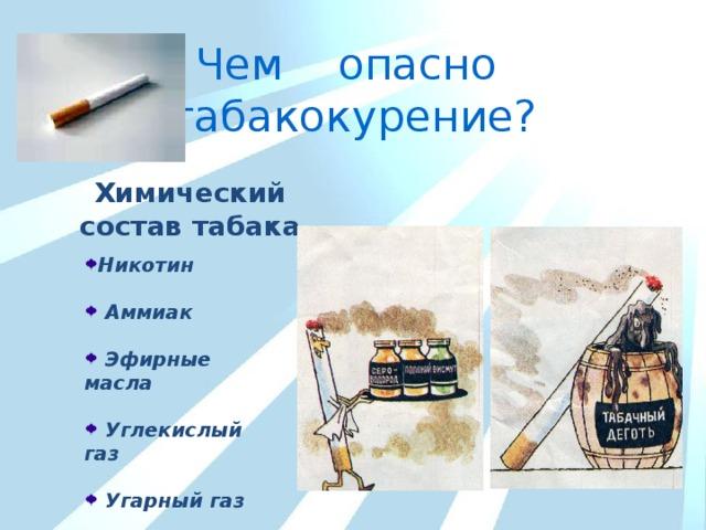 Чем опасно табакокурение? Химический состав табака  Никотин  Аммиак   Эфирные масла   Углекислый газ   Угарный газ