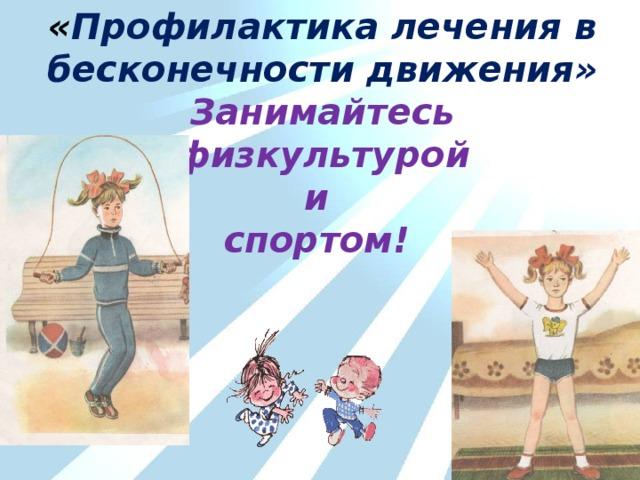 « Профилактика лечения в бесконечности движения» Занимайтесь физкультурой и спортом!