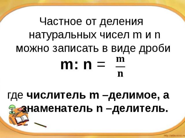 Частное от деления натуральных чисел m и n можно записать в виде дроби  m: n =   где числитель  m –делимое, а знаменатель n –делитель.