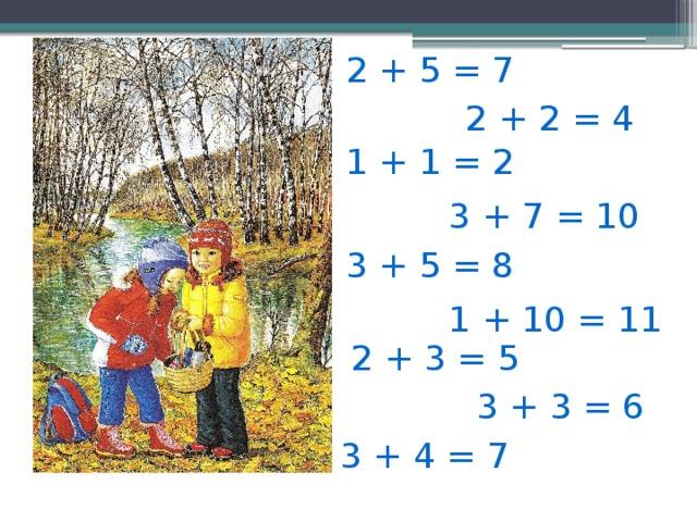 2 + 5 = 7 2 + 2 = 4 1 + 1 = 2 3 + 7 = 10 3 + 5 = 8 1 + 10 = 11 2 + 3 = 5 3 + 3 = 6 3 + 4 = 7