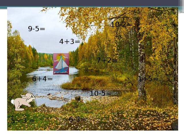 10-2= 9-5= 4+3= 7+2= 6+4= 1+5= 10-5= 6-3= 5 - 3 =
