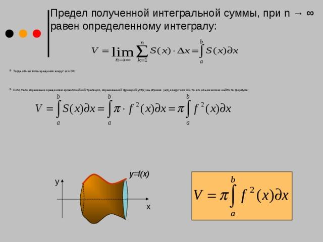 Предел полученной интегральной суммы, при n → ∞ равен определенному интегралу: Тогда объем тела вращения вокруг оси ОХ:     Если тело образовано вращением криволинейной трапеции, образованной функцией у= f(x) на отрезке [a;b],вокруг оси ОХ, то его объём можно найти по формуле: y=f(x) y x