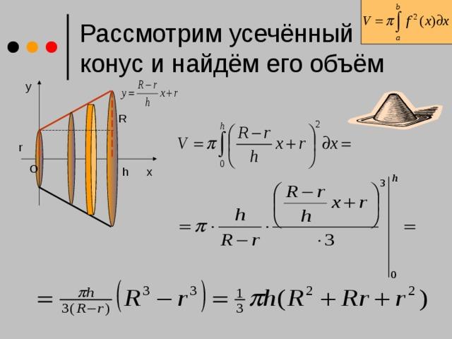 Рассмотрим усечённый конус и найдём его объём y R r O h x