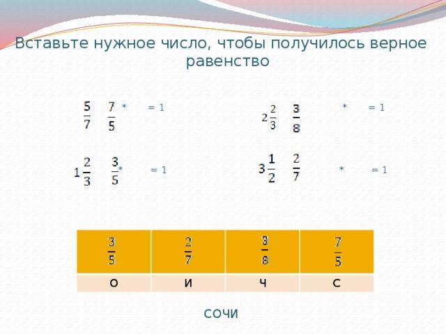 Вставьте нужное число, чтобы получилось верное равенство  * = 1 * = 1  * = 1 * = 1 СОЧИ  О   И Ч С