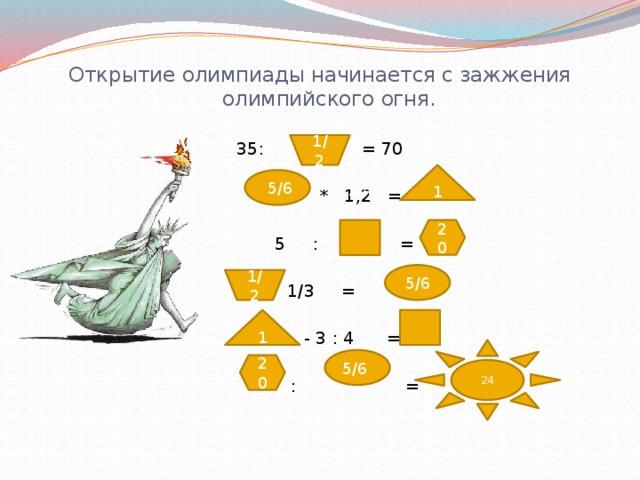 Открытие олимпиады начинается с зажжения олимпийского огня. 35: = 70  * 1,2 =  5 : =  + 1/3 =  - 3 : 4 =  : = 1/2 1  5/6 1/4 20 1/2 5/6 1 1/4 24 5/6 20