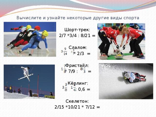 Вычислите и узнайте некоторые другие виды спорта Шорт-трек: 2/7 *3/4 : 8/21 = Слалом: : * 2/3 = Фристайл: * 7/9 : = Кёрлинг: : : 0,6 = Скелетон: 2/15 *10/21 * 7/12 =