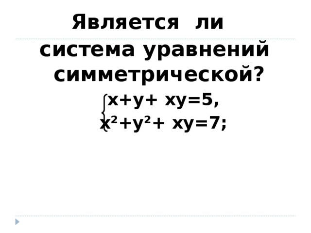Является ли система уравнений симметрической?  х+y+ хy=5,  х²+y²+ хy=7;