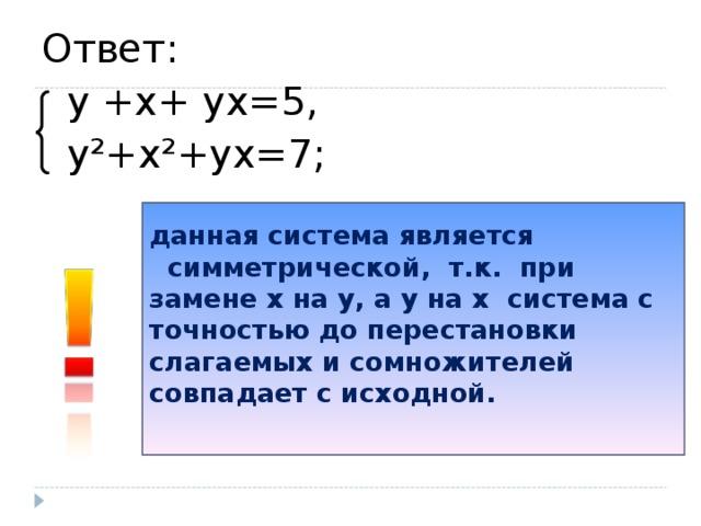 Ответ:  y +х+ yх=5,  y²+х²+yх=7; данная система является  симметрической, т.к. при замене х на y, а y на х система с точностью до перестановки слагаемых и сомножителей совпадает с исходной.