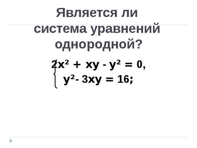 Является ли  система уравнений  однородной?   2 х²  + хy - y²  = 0, y² - 3 хy  = 16 ;