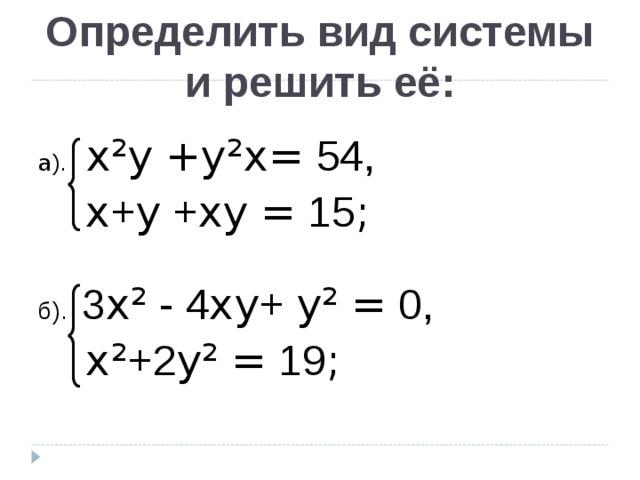 Определить вид системы и решить её: a ). х²y  +y ² х= 54,  х + y + хy  = 15 ; б). 3 х² - 4 хy + y ²  = 0,  х ² +2 y ²  = 19 ;