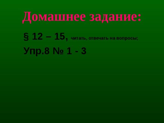Домашнее задание: § 12 – 15, читать, отвечать на вопросы; Упр.8 № 1 - 3