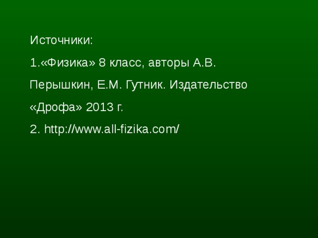 Источники: 1 .«Физика» 8 класс, авторы А.В. Перышкин, Е.М. Гутник. Издательство «Дрофа» 2013 г. 2. http://www.all-fizika.com/