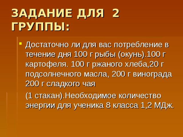 ЗАДАНИЕ ДЛЯ 2 ГРУППЫ: Достаточно ли для вас потребление в течение дня 100 г рыбы (окунь).100 г картофеля. 100 г ржаного хлеба,20 г подсолнечного масла, 200 г винограда 200 г сладкого чая  (1 стакан).Необходимое количество энергии для ученика 8 класса 1,2 МДж.