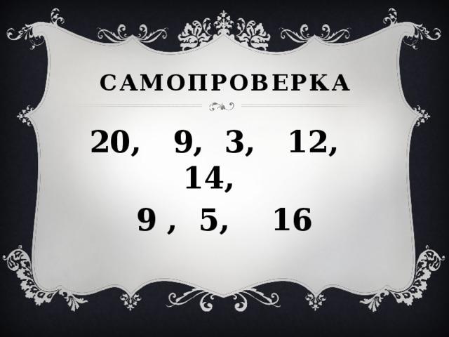 Самопроверка 20, 9, 3, 12, 14, 9 , 5, 16
