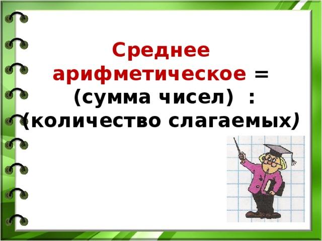 Среднее арифметическое =  (сумма чисел) : (количество слагаемых )