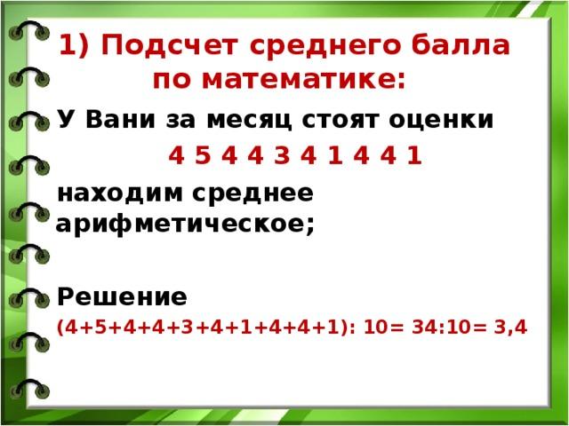 1) Подсчет среднего балла по математике:   У Вани за месяц стоят оценки 4 5 4 4 3 4 1 4 4 1 находим среднее арифметическое;  Решение (4+5+4+4+3+4+1+4+4+1): 10= 34:10= 3,4