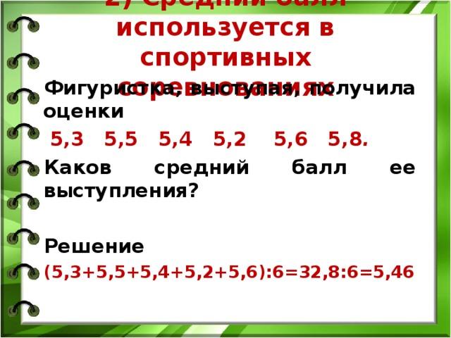 2) Средний балл используется в спортивных соревнованиях   Фигуристка, выступая, получила оценки  5,3 5,5 5,4 5,2 5,6 5,8 . Каков средний балл ее выступления?   Решение (5,3+5,5+5,4+5,2+5,6):6=32,8:6=5,46