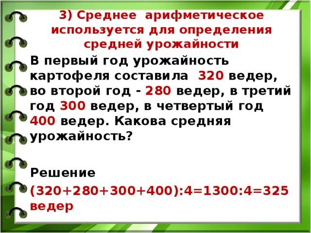 3) Среднее арифметическое используется для определения средней урожайности В первый год урожайность картофеля составила 320 ведер, во второй год - 280 ведер, в третий год 300 ведер, в четвертый год 400 ведер. Какова средняя урожайность?  Решение (320+280+300+400):4=1300:4=325 ведер