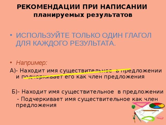 РЕКОМЕНДАЦИИ ПРИ НАПИСАНИИ  планируемых результатов ИСПОЛЬЗУЙТЕ ТОЛЬКО ОДИН ГЛАГОЛ ДЛЯ КАЖДОГО РЕЗУЛЬТАТА. Например: А)- Находит имя существительное в предложении и подчеркива е т его как член предложения  Б)- Находит имя существительное в предложении  - Подчеркива е т имя существительное как член предложения
