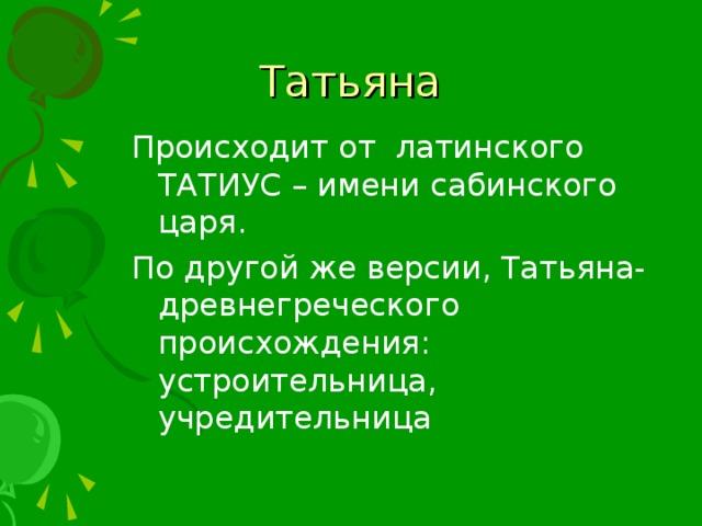 Происходит от латинского ТАТИУС – имени сабинского царя. По другой же версии, Татьяна- древнегреческого происхождения: устроительница, учредительница
