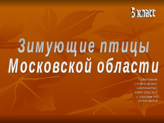 Подготовила учитель физики и математики МБОУ СОШ № 6 г. Королёва МО  Денисова Н.В.