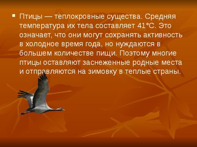 Птицы — теплокровные существа. Средняя температура их тела составляет 41°С. Это означает, что они могут сохранять активность в холодное время года, но нуждаются в большем количестве пищи. Поэтому многие птицы оставляют заснеженные родные места и отправляются на зимовку в теплые страны.