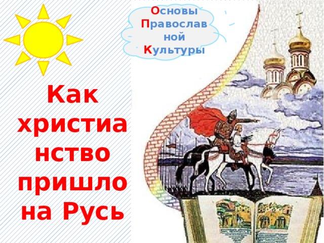 О сновы П равославной К ультуры Как христианство пришло на Русь