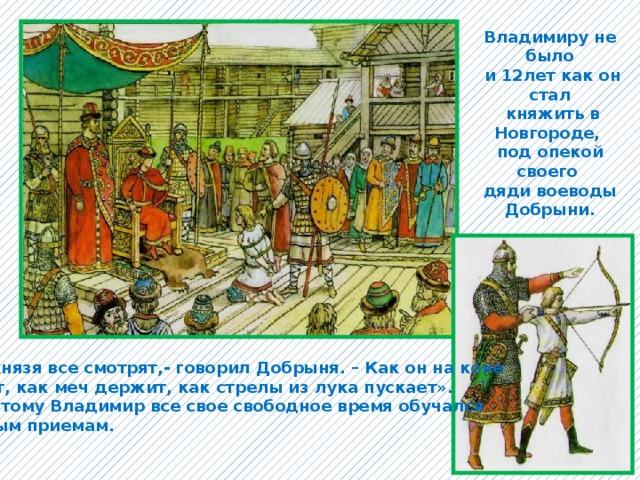 Владимиру не было  и 12лет как он стал  княжить в Новгороде, под опекой своего дяди воеводы  Добрыни. «На князя все смотрят,- говорил Добрыня. – Как он на коне сидит, как меч держит, как стрелы из лука пускает». И поэтому Владимир все свое свободное время обучался боевым приемам.