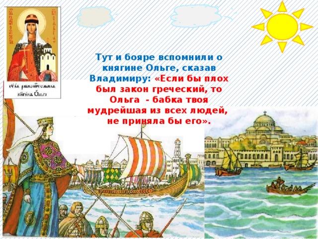 Тут и бояре вспомнили о княгине Ольге, сказав Владимиру: «Если бы плох был закон греческий, то Ольга - бабка твоя мудрейшая из всех людей, не приняла бы его».