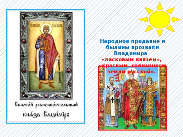 Народное предание и былины прозвали Владимира «ласковым князем», «красным солнышком земли русской».