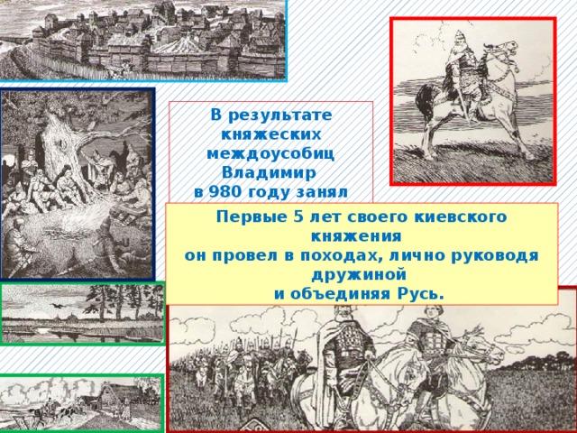 В результате княжеских междоусобиц Владимир в 980 году занял Киев. Первые 5 лет своего киевского княжения он провел в походах, лично руководя дружиной и объединяя Русь.