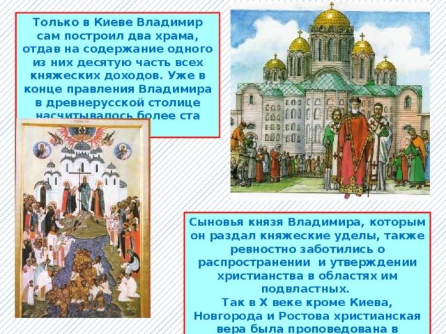 Только в Киеве Владимир сам построил два храма, отдав на содержание одного из них десятую часть всех княжеских доходов. Уже в конце правления Владимира в древнерусской столице насчитывалось более ста церквей. Сыновья князя Владимира, которым он раздал княжеские уделы, также ревностно заботились о распространении и утверждении христианства в областях им подвластных. Так в X веке кроме Киева, Новгорода и Ростова христианская вера была проповедована в Полоцке, Луцке, Смоленске, Пскове и других городах Древней Руси.