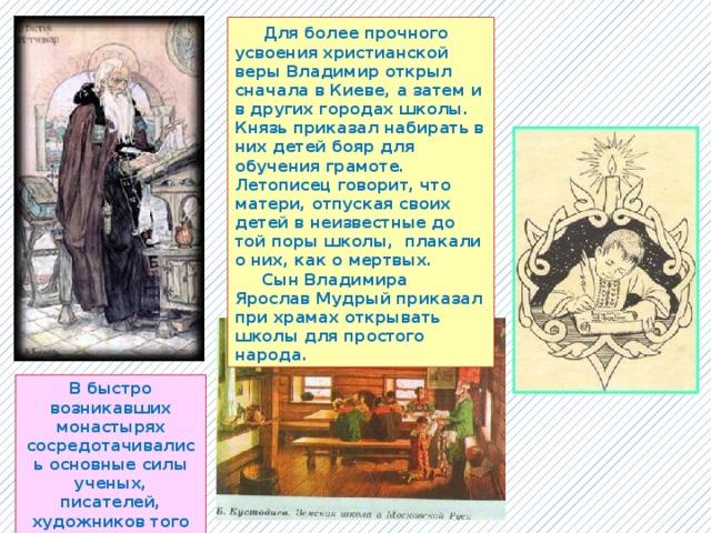 Для более прочного усвоения христианской веры Владимир открыл сначала в Киеве, а затем и в других городах школы. Князь приказал набирать в них детей бояр для обучения грамоте. Летописец говорит, что матери, отпуская своих детей в неизвестные до той поры школы, плакали о них, как о мертвых.  Сын Владимира Ярослав Мудрый приказал при храмах открывать школы для простого народа. В быстро возникавших монастырях сосредотачивались основные силы ученых, писателей, художников того времени.