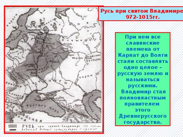 Русь при святом Владимире 972-1015гг. При нем все славянские племена от Карпат до Волги стали составлять одно целое – русскую землю и называться русскими.  Владимир стал полновластным правителем этого Древнерусского государства.