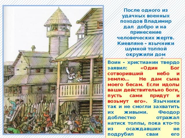 После одного из удачных военных походов Владимир дал добро и на принесение человеческих жертв. Киевляне - язычники шумной толпой окружили дом Феодора, чтобы забрать его сына Иоанна в намеченную жертву идолам. Воин - христианин твердо заявил: «Один Бог сотворивший небо и землю… Не дам сына моего бесам. Если идолы ваши действительно боги, пусть сами придут и возьмут его». Язычники так и не смогли захватить их живыми. Феодор доблестно отражал натиск толпы, пока кто-то из осаждавших не подрубил сваи его жилища. Христиане – мученики были погребены под развалинами.