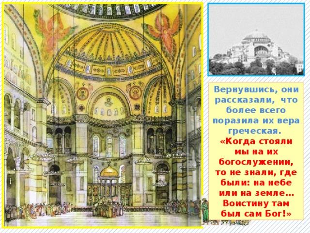 Вернувшись, они рассказали, что более всего поразила их вера греческая. «Когда стояли мы на их богослужении, то не знали, где были: на небе или на земле… Воистину там был сам Бог!»