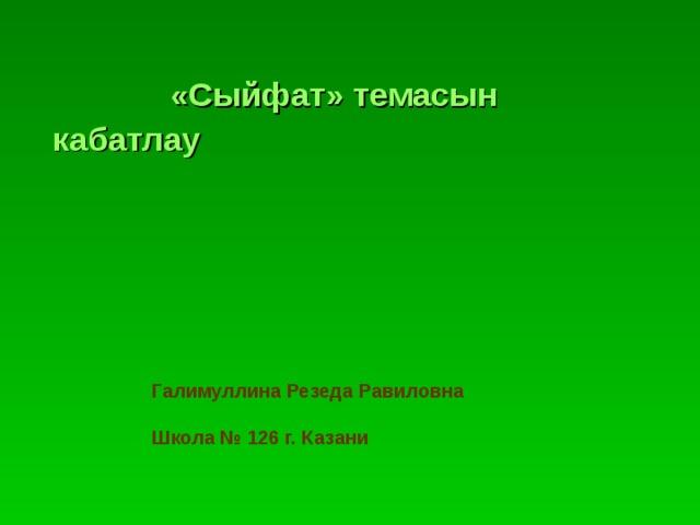 «Сыйфат» темасын кабатлау Галимуллина Резеда Равиловна  Школа № 126 г. Казани