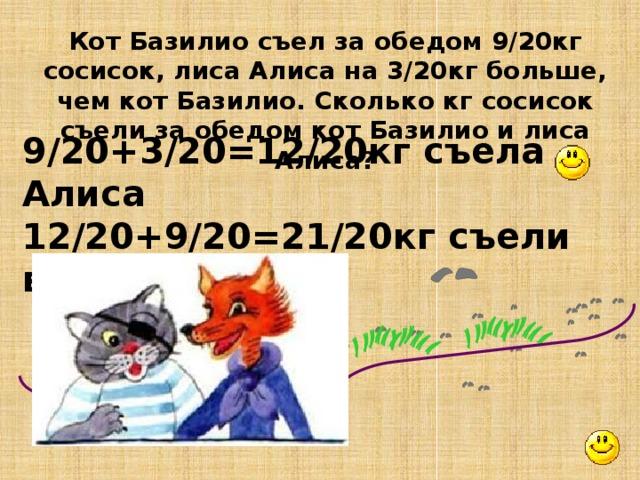 Кот Базилио съел за обедом 9/20кг сосисок, лиса Алиса на 3/20кг больше, чем кот Базилио. Сколько кг сосисок съели за обедом кот Базилио и лиса Алиса? 9/20+3/20=12/20кг съела Алиса 12/20+9/20=21/20кг съели вместе