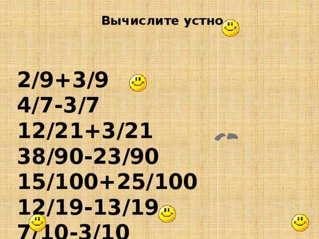 Вычислите устно 2/9+3/9 4/7-3/7 12/21+3/21 38/90-23/90 15/100+25/100 12/19-13/19 7/10-3/10 15/25-10/25