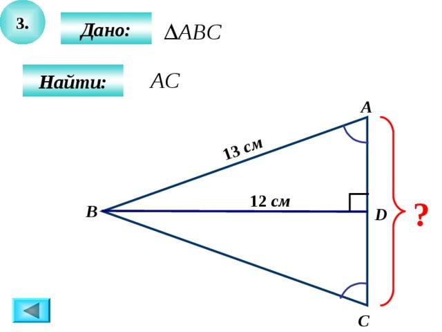 3. 13 см  Дано:  Найти: А 12 см ? B D C