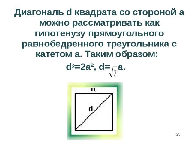 Диагональ d квадрата со стороной а можно рассматривать как гипотенузу прямоугольного равнобедренного треугольника с катетом а. Таким образом: d 2 =2a², d= a.