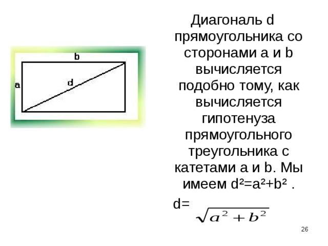 Диагональ d прямоугольника со сторонами а и b вычисляется подобно тому, как вычисляется гипотенуза прямоугольного треугольника с катетами a и b. Мы имеем d²=a²+b² .  d=
